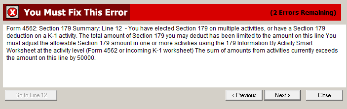 PForm 4562: Section 179 Summary: Line 12 - You have elected Section 179 on multiple activities, or have a Section 179 deduction on a K-1 activity. The total amounts of Section 179 you may deduct has been limited to the amount on this line. You must adjust the allowable Section 179 amount in one or more activities using the 179 Information By Activity Smart Worksheet at the activity level (Form 4562 or incoming K-1 worksheet). The amount on this line currently exceeds the sum of the amounts from activities by